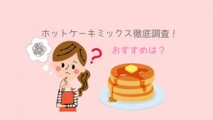 離乳食にホットケーキミックスは危険なの?安全な商品の選び方とおすすめの商品を紹介します!