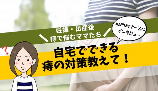 妊娠・出産後、痔で悩むママたち!自宅でできる痔の対策教えて!【肛門科ナースにインタビュー】